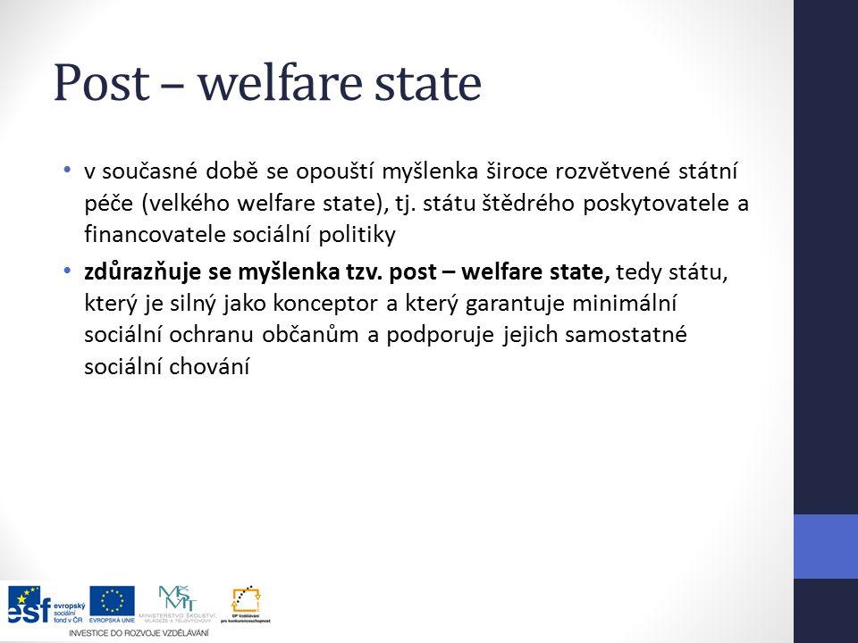 Post – welfare state v současné době se opouští myšlenka široce rozvětvené státní péče (velkého welfare state), tj.