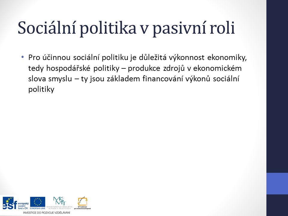 Sociální politika v pasivní roli Pro účinnou sociální politiku je důležitá výkonnost ekonomiky, tedy hospodářské politiky – produkce zdrojů v ekonomickém slova smyslu – ty jsou základem financování výkonů sociální politiky