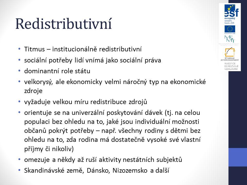 Redistributivní Titmus – institucionálně redistributivní sociální potřeby lidí vnímá jako sociální práva dominantní role státu velkorysý, ale ekonomicky velmi náročný typ na ekonomické zdroje vyžaduje velkou míru redistribuce zdrojů orientuje se na univerzální poskytování dávek (tj.