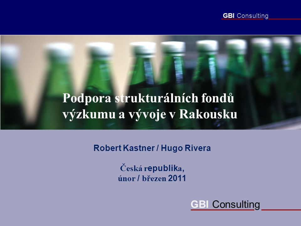 GBI Consulting Podpora strukturálních fondů výzkumu a vývoje v Rakousku Robert Kastner / Hugo Rivera Česká r epublik a, únor / březen 2011 GBI Consulting