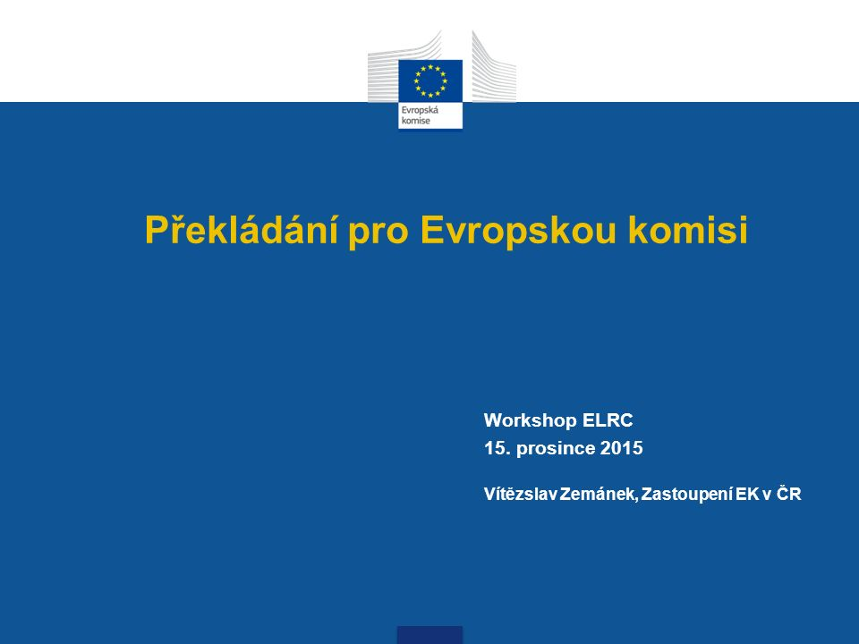 Překládání pro Evropskou komisi Workshop ELRC 15. prosince 2015 Vítězslav Zemánek, Zastoupení EK v ČR