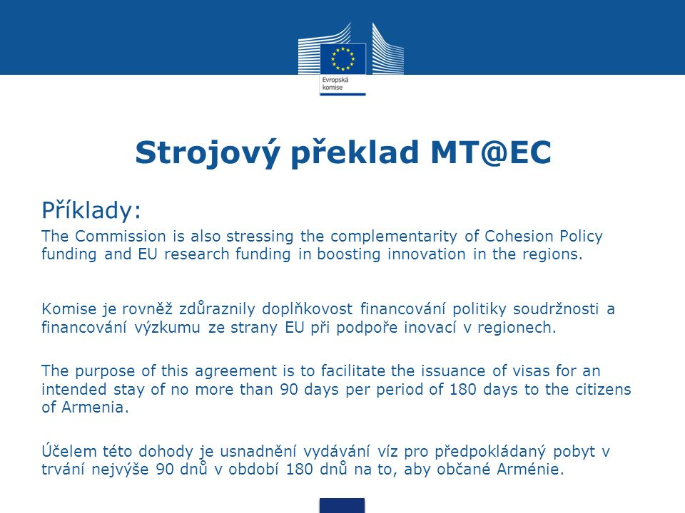 Strojový překlad MT@EC Příklady: The Commission is also stressing the complementarity of Cohesion Policy funding and EU research funding in boosting i