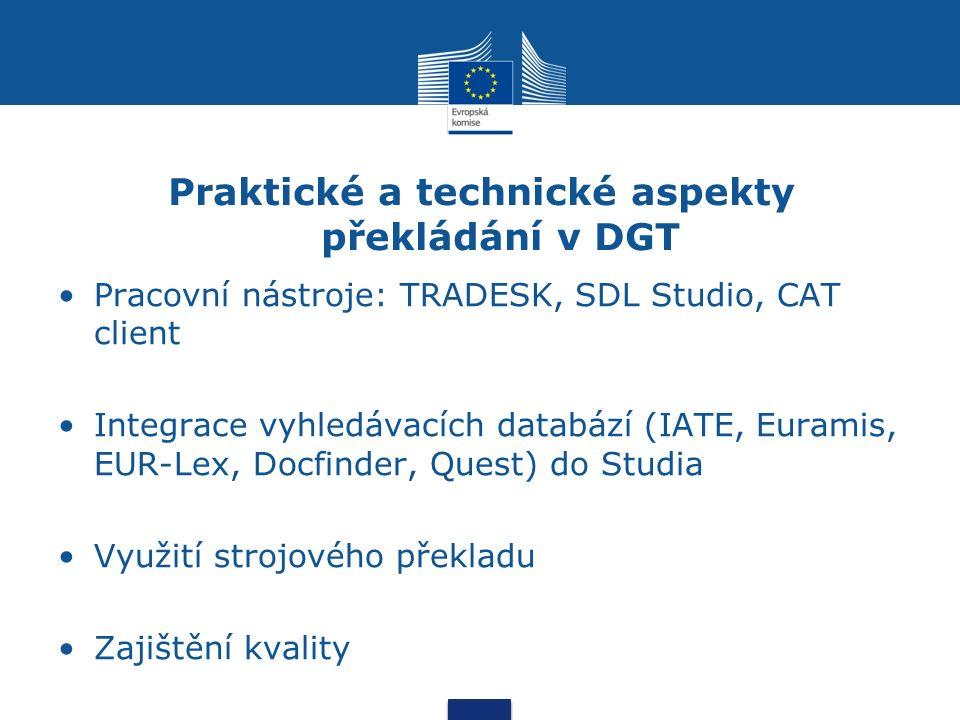 Praktické a technické aspekty překládání v DGT Pracovní nástroje: TRADESK, SDL Studio, CAT client Integrace vyhledávacích databází (IATE, Euramis, EUR-Lex, Docfinder, Quest) do Studia Využití strojového překladu Zajištění kvality