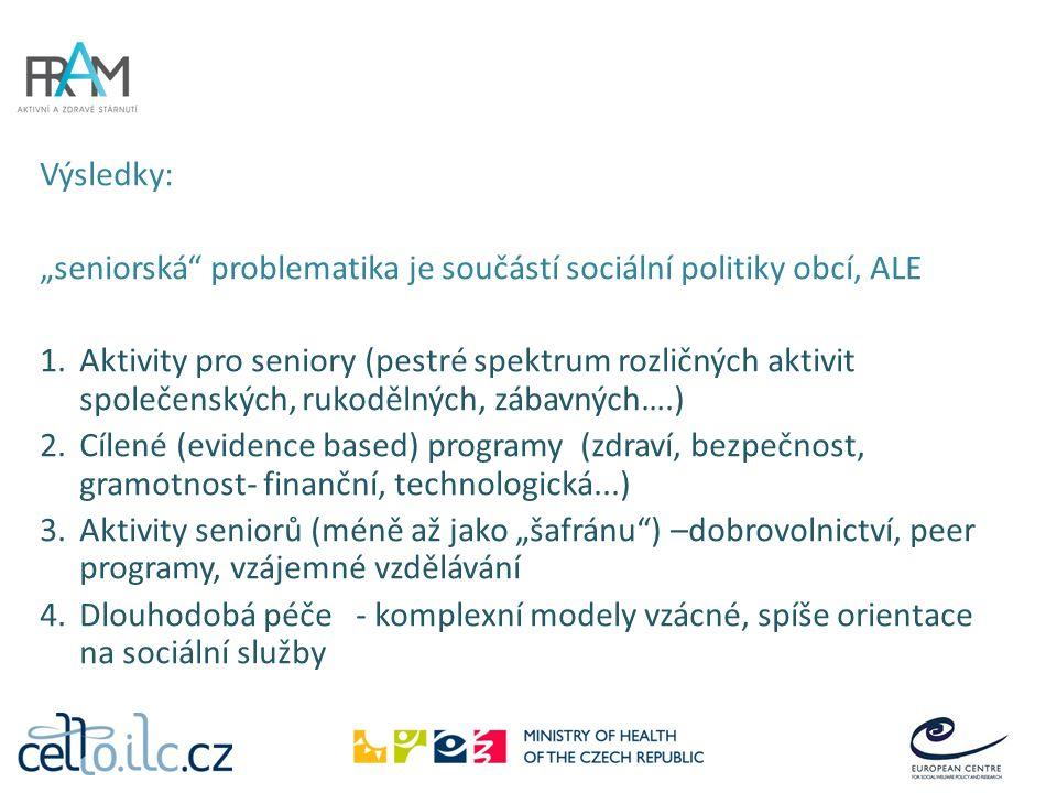 """Výsledky: """"seniorská problematika je součástí sociální politiky obcí, ALE 1.Aktivity pro seniory (pestré spektrum rozličných aktivit společenských, rukodělných, zábavných….) 2.Cílené (evidence based) programy (zdraví, bezpečnost, gramotnost- finanční, technologická...) 3.Aktivity seniorů (méně až jako """"šafránu ) –dobrovolnictví, peer programy, vzájemné vzdělávání 4.Dlouhodobá péče - komplexní modely vzácné, spíše orientace na sociální služby"""