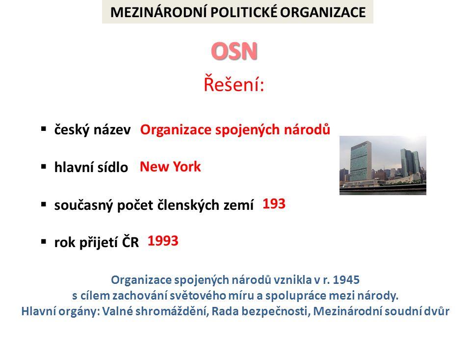 MEZINÁRODNÍ POLITICKÉ ORGANIZACE Řešení:  český název  hlavní sídlo  současný počet členských zemí  rok přijetí ČR New York 193 1993 Organizace spojených národů vznikla v r.