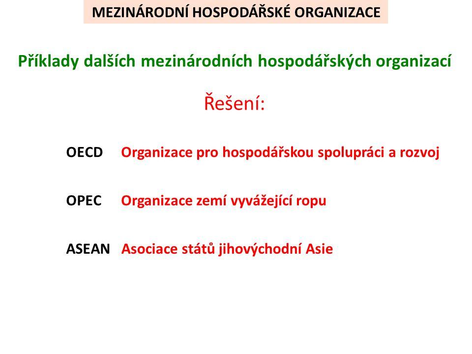 Příklady dalších mezinárodních hospodářských organizací OECD OPEC ASEAN Řešení: Organizace pro hospodářskou spolupráci a rozvoj Organizace zemí vyvážející ropu Asociace států jihovýchodní Asie MEZINÁRODNÍ HOSPODÁŘSKÉ ORGANIZACE