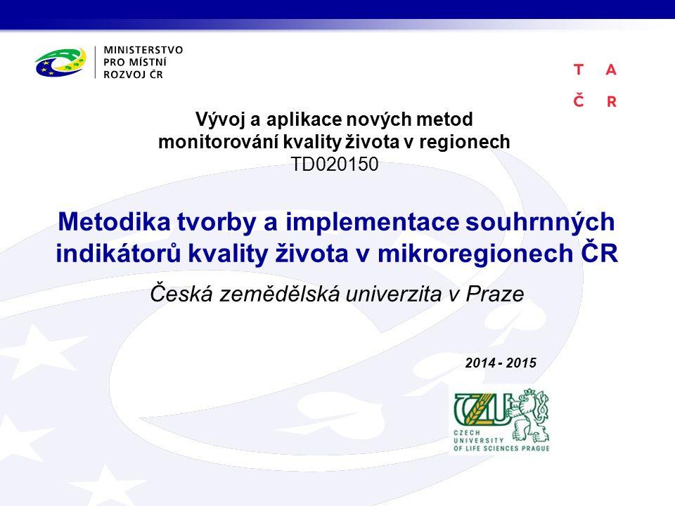 Vývoj a aplikace nových metod monitorování kvality života v regionech TD020150 Metodika tvorby a implementace souhrnných indikátorů kvality života v mikroregionech ČR Česká zemědělská univerzita v Praze 2014 - 2015