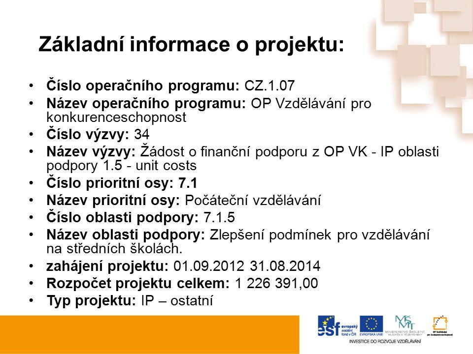 Základní informace o projektu: Číslo operačního programu: CZ.1.07 Název operačního programu: OP Vzdělávání pro konkurenceschopnost Číslo výzvy: 34 Název výzvy: Žádost o finanční podporu z OP VK - IP oblasti podpory 1.5 - unit costs Číslo prioritní osy: 7.1 Název prioritní osy: Počáteční vzdělávání Číslo oblasti podpory: 7.1.5 Název oblasti podpory: Zlepšení podmínek pro vzdělávání na středních školách.