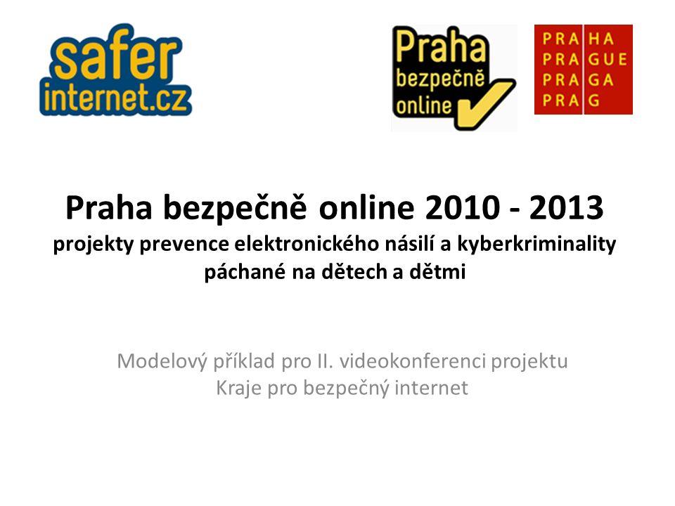 Praha bezpečně online 2010 - 2013 projekty prevence elektronického násilí a kyberkriminality páchané na dětech a dětmi Modelový příklad pro II.