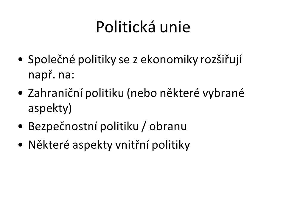 Politická unie Společné politiky se z ekonomiky rozšiřují např. na: Zahraniční politiku (nebo některé vybrané aspekty) Bezpečnostní politiku / obranu