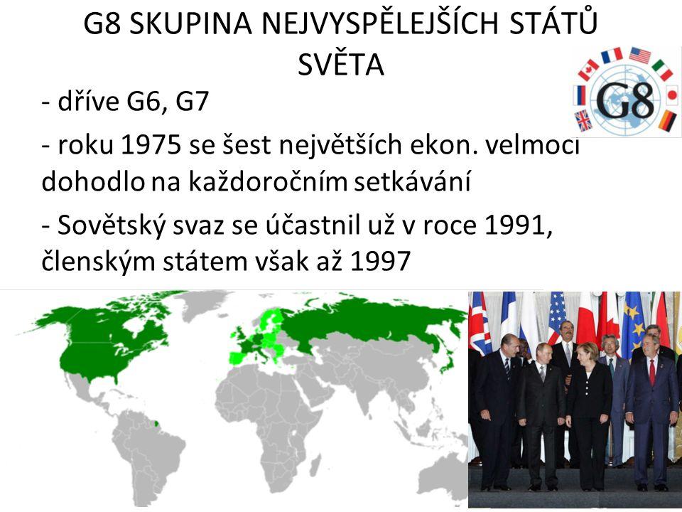G8 SKUPINA NEJVYSPĚLEJŠÍCH STÁTŮ SVĚTA - dříve G6, G7 - roku 1975 se šest největších ekon. velmocí dohodlo na každoročním setkávání - Sovětský svaz se