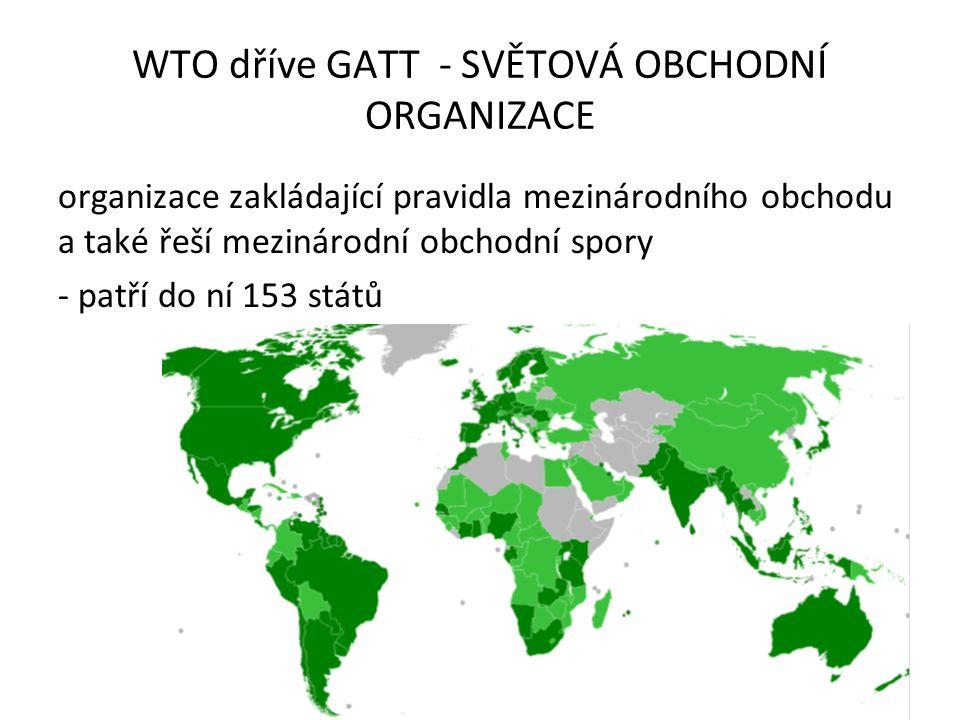 WTO dříve GATT - SVĚTOVÁ OBCHODNÍ ORGANIZACE organizace zakládající pravidla mezinárodního obchodu a také řeší mezinárodní obchodní spory - patří do n
