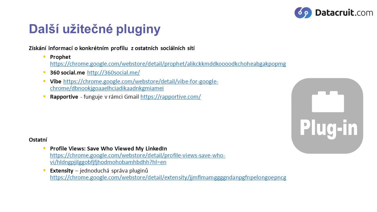 Další užitečné pluginy Získání informací o konkrétním profilu z ostatních sociálních sítí  Prophet https://chrome.google.com/webstore/detail/prophet/alikckkmddkoooodkchoheabgakpopmg https://chrome.google.com/webstore/detail/prophet/alikckkmddkoooodkchoheabgakpopmg  360 social.me http://360social.me/http://360social.me/  Vibe https://chrome.google.com/webstore/detail/vibe-for-google- chrome/dbnookjgoaaelhciadikaadnkgmiameihttps://chrome.google.com/webstore/detail/vibe-for-google- chrome/dbnookjgoaaelhciadikaadnkgmiamei  Rapportive - funguje v rámci Gmail https://rapportive.com/https://rapportive.com/ Ostatní  Profile Views: Save Who Viewed My LinkedIn https://chrome.google.com/webstore/detail/profile-views-save-who- vi/hldngpjilggobfjfjhodmohobamhbdhh?hl=en https://chrome.google.com/webstore/detail/profile-views-save-who- vi/hldngpjilggobfjfjhodmohobamhbdhh?hl=en  Extensity – jednoduchá správa pluginů https://chrome.google.com/webstore/detail/extensity/jjmflmamggggndanpgfnpelongoepncg https://chrome.google.com/webstore/detail/extensity/jjmflmamggggndanpgfnpelongoepncg