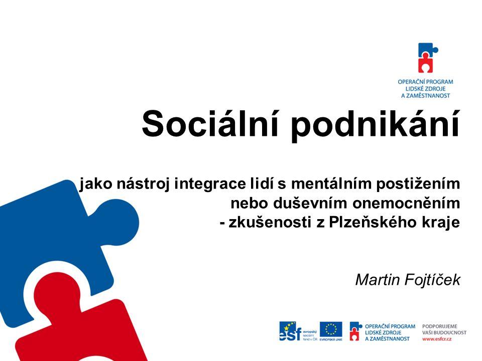 Sociální podnikání jako nástroj integrace lidí s mentálním postižením nebo duševním onemocněním - zkušenosti z Plzeňského kraje Martin Fojtíček