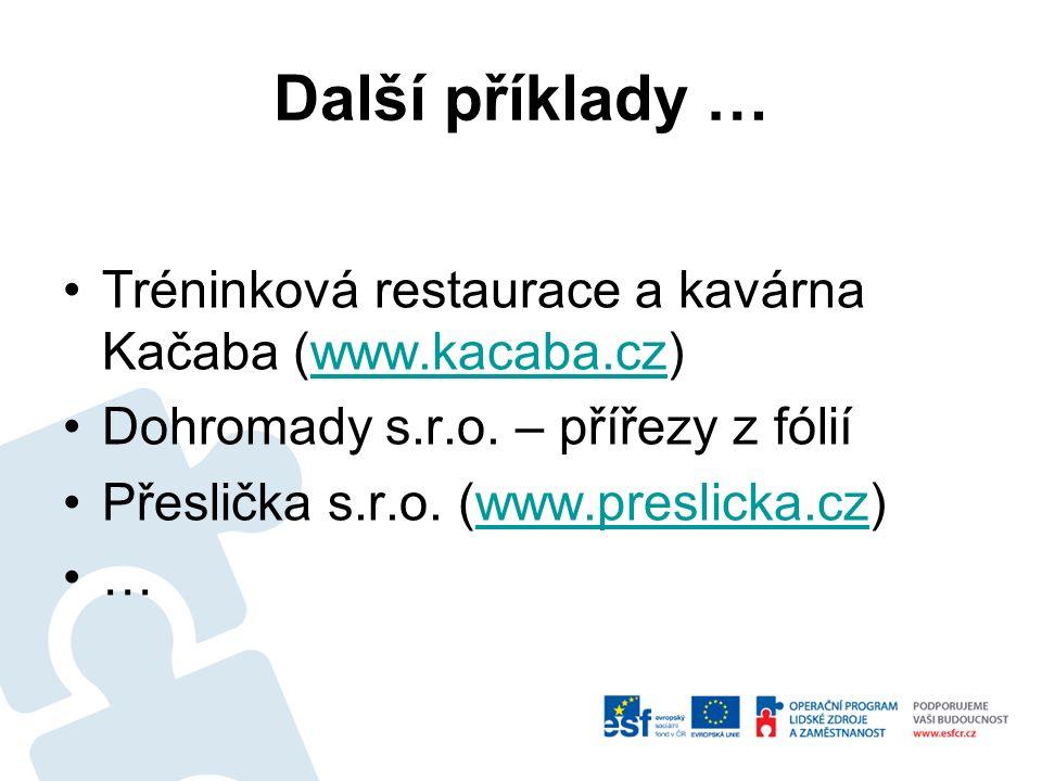 Další příklady … Tréninková restaurace a kavárna Kačaba (www.kacaba.cz)www.kacaba.cz Dohromady s.r.o. – přířezy z fólií Přeslička s.r.o. (www.preslick