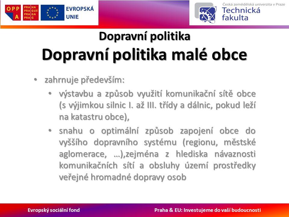 Evropský sociální fond Praha & EU: Investujeme do vaší budoucnosti Dopravní politika Dopravní politika malé obce zahrnuje především: zahrnuje především: výstavbu a způsob využití komunikační sítě obce (s výjimkou silnic I.