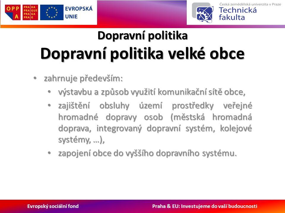 Evropský sociální fond Praha & EU: Investujeme do vaší budoucnosti Dopravní politika Dopravní politika velké obce zahrnuje především: zahrnuje především: výstavbu a způsob využití komunikační sítě obce, výstavbu a způsob využití komunikační sítě obce, zajištění obsluhy území prostředky veřejné hromadné dopravy osob (městská hromadná doprava, integrovaný dopravní systém, kolejové systémy, …), zajištění obsluhy území prostředky veřejné hromadné dopravy osob (městská hromadná doprava, integrovaný dopravní systém, kolejové systémy, …), zapojení obce do vyššího dopravního systému.