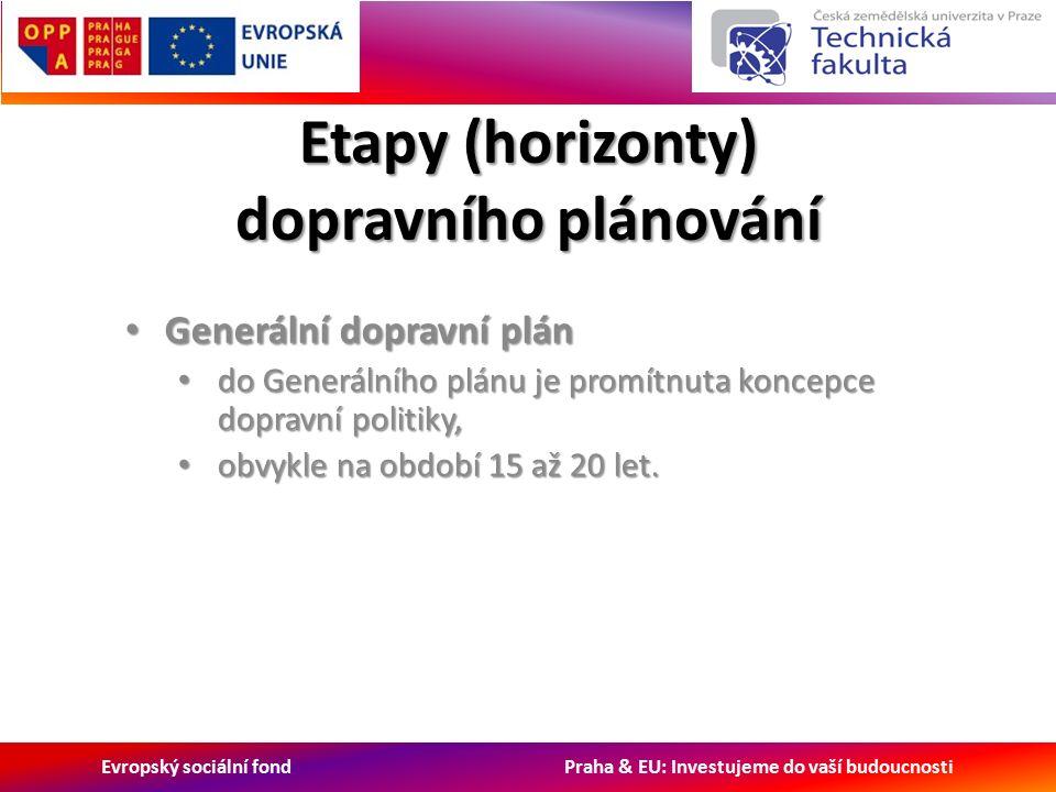 Evropský sociální fond Praha & EU: Investujeme do vaší budoucnosti Etapy (horizonty) dopravního plánování Generální dopravní plán Generální dopravní plán do Generálního plánu je promítnuta koncepce dopravní politiky, do Generálního plánu je promítnuta koncepce dopravní politiky, obvykle na období 15 až 20 let.