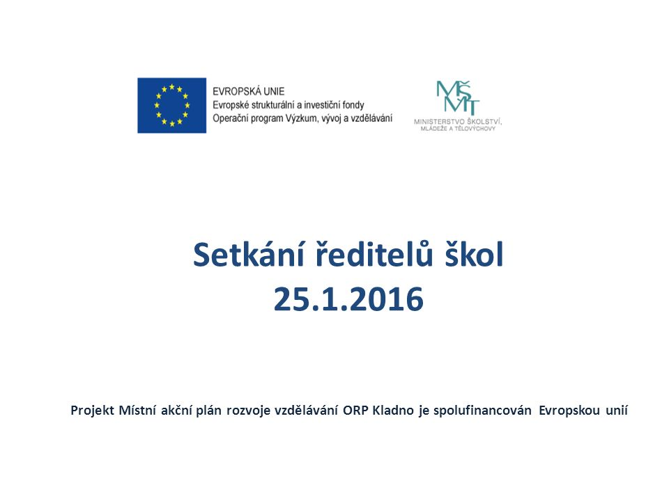 Setkání ředitelů škol 25.1.2016 Projekt Místní akční plán rozvoje vzdělávání ORP Kladno je spolufinancován Evropskou unií