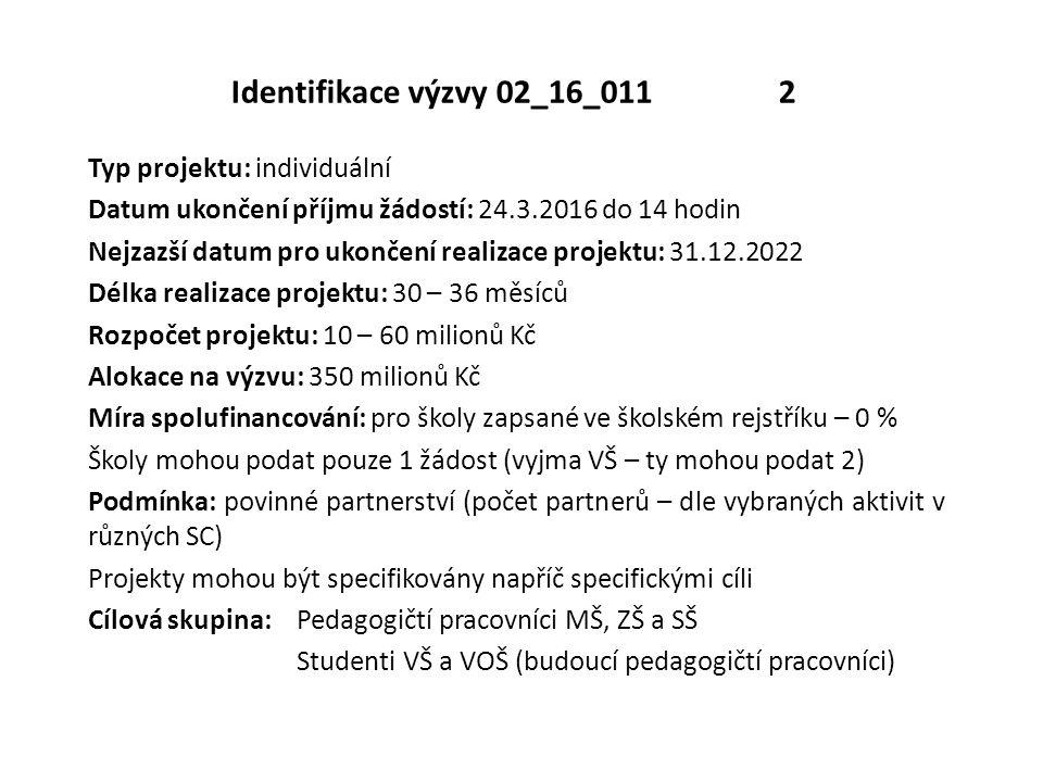 Identifikace výzvy 02_16_011 2 Typ projektu: individuální Datum ukončení příjmu žádostí: 24.3.2016 do 14 hodin Nejzazší datum pro ukončení realizace projektu: 31.12.2022 Délka realizace projektu: 30 – 36 měsíců Rozpočet projektu: 10 – 60 milionů Kč Alokace na výzvu: 350 milionů Kč Míra spolufinancování: pro školy zapsané ve školském rejstříku – 0 % Školy mohou podat pouze 1 žádost (vyjma VŠ – ty mohou podat 2) Podmínka: povinné partnerství (počet partnerů – dle vybraných aktivit v různých SC) Projekty mohou být specifikovány napříč specifickými cíli Cílová skupina: Pedagogičtí pracovníci MŠ, ZŠ a SŠ Studenti VŠ a VOŠ (budoucí pedagogičtí pracovníci)