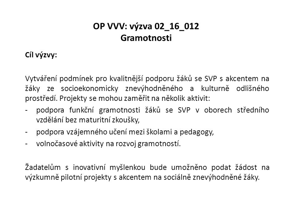 OP VVV: výzva 02_16_012 Gramotnosti Cíl výzvy: Vytváření podmínek pro kvalitnější podporu žáků se SVP s akcentem na žáky ze socioekonomicky znevýhodněného a kulturně odlišného prostředí.