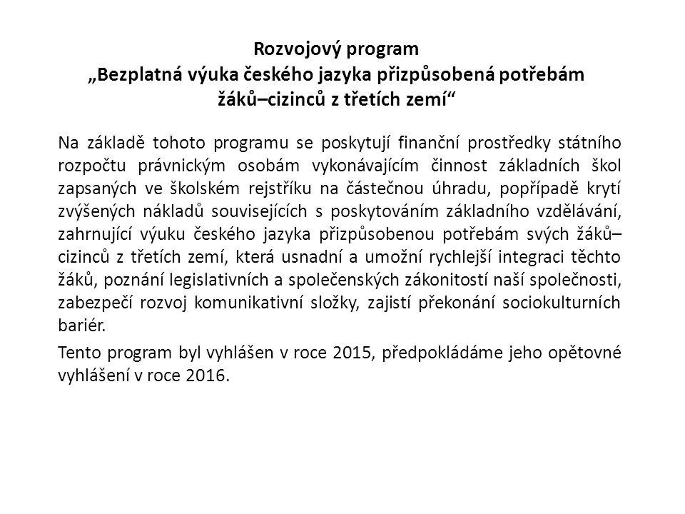 """Rozvojový program """"Bezplatná výuka českého jazyka přizpůsobená potřebám žáků–cizinců z třetích zemí Na základě tohoto programu se poskytují finanční prostředky státního rozpočtu právnickým osobám vykonávajícím činnost základních škol zapsaných ve školském rejstříku na částečnou úhradu, popřípadě krytí zvýšených nákladů souvisejících s poskytováním základního vzdělávání, zahrnující výuku českého jazyka přizpůsobenou potřebám svých žáků– cizinců z třetích zemí, která usnadní a umožní rychlejší integraci těchto žáků, poznání legislativních a společenských zákonitostí naší společnosti, zabezpečí rozvoj komunikativní složky, zajistí překonání sociokulturních bariér."""