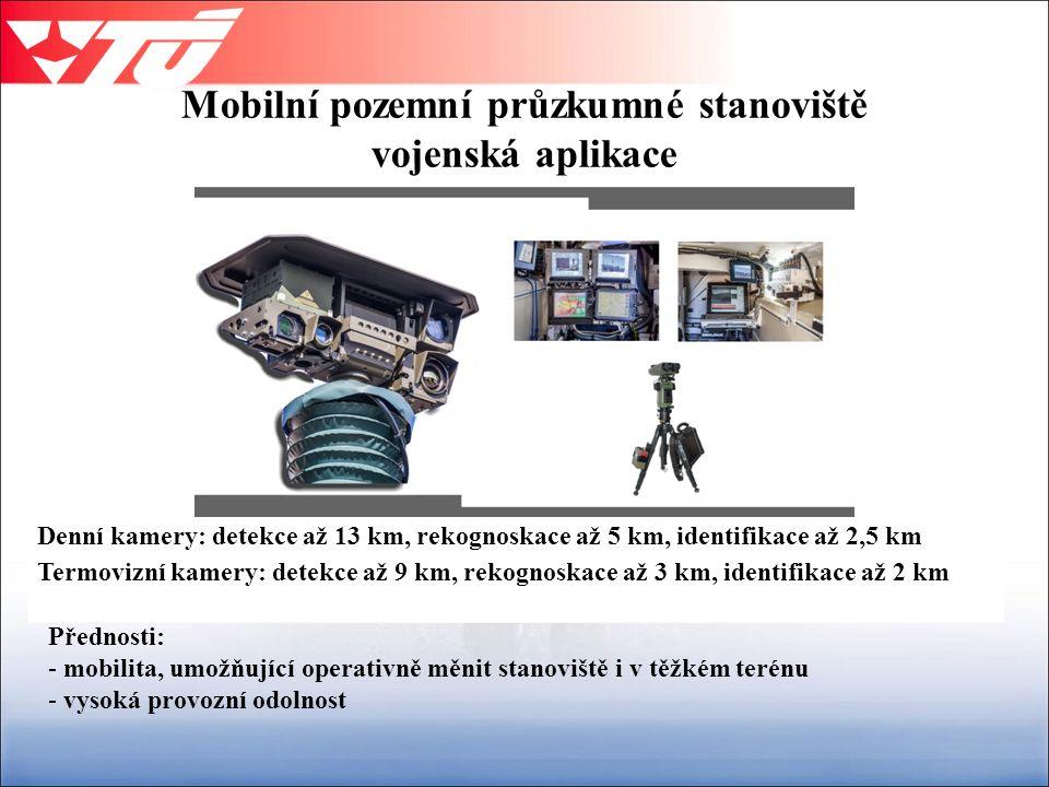 Mobilní pozemní průzkumné stanoviště vojenská aplikace Přednosti: - mobilita, umožňující operativně měnit stanoviště i v těžkém terénu - vysoká provozní odolnost Denní kamery: detekce až 13 km, rekognoskace až 5 km, identifikace až 2,5 km Termovizní kamery: detekce až 9 km, rekognoskace až 3 km, identifikace až 2 km