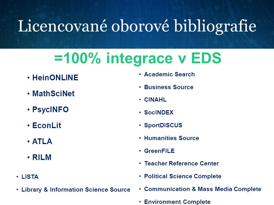 Licencované oborové bibliografie =100% integrace v EDS HeinONLINE MathSciNet PsycINFO EconLit ATLA RILM Academic Search Business Source CINAHL SocINDEX SportDISCUS Humanities Source GreenFILE Teacher Reference Center Political Science Complete Communication & Mass Media Complete Environment Complete LISTA Library & Information Science Source