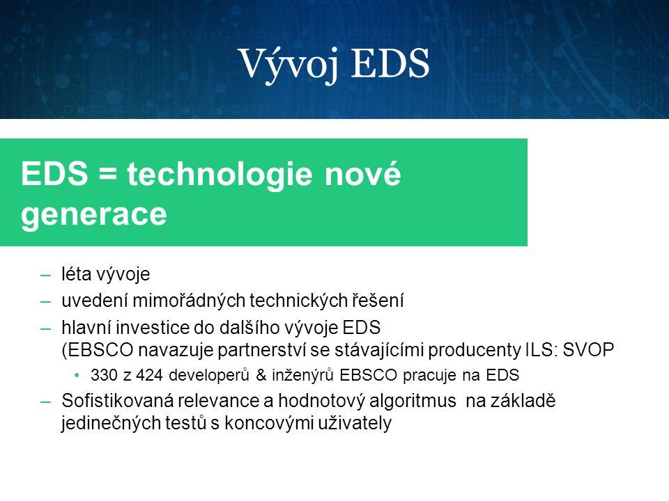 Vývoj EDS –léta vývoje –uvedení mimořádných technických řešení –hlavní investice do dalšího vývoje EDS (EBSCO navazuje partnerství se stávajícími producenty ILS: SVOP 330 z 424 developerů & inženýrů EBSCO pracuje na EDS –Sofistikovaná relevance a hodnotový algoritmus na základě jedinečných testů s koncovými uživately EDS = technologie nové generace