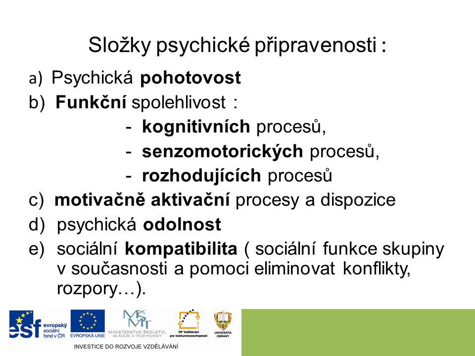 Složky psychické připravenosti : a) Psychická pohotovost b) Funkční spolehlivost : - kognitivních procesů, - senzomotorických procesů, - rozhodujících procesů c) motivačně aktivační procesy a dispozice d)psychická odolnost e)sociální kompatibilita ( sociální funkce skupiny v současnosti a pomoci eliminovat konflikty, rozpory…).