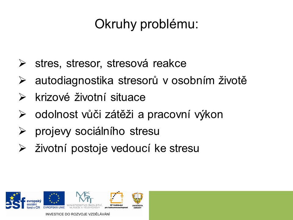 Okruhy problému:  stres, stresor, stresová reakce  autodiagnostika stresorů v osobním životě  krizové životní situace  odolnost vůči zátěži a pracovní výkon  projevy sociálního stresu  životní postoje vedoucí ke stresu