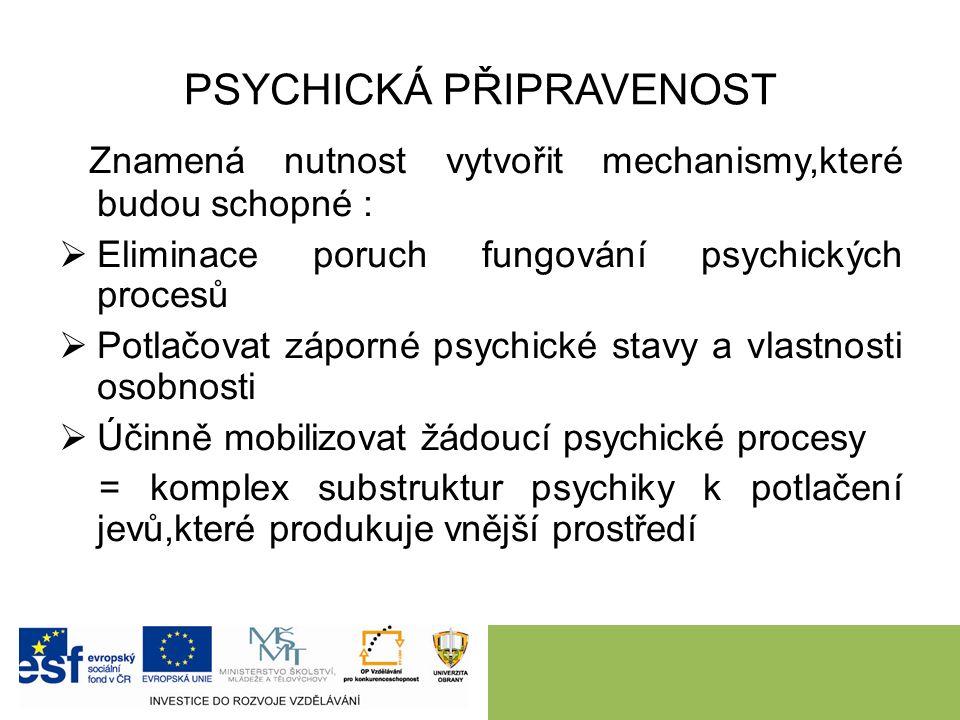 PSYCHICKÁ PŘIPRAVENOST Znamená nutnost vytvořit mechanismy,které budou schopné :  Eliminace poruch fungování psychických procesů  Potlačovat záporné psychické stavy a vlastnosti osobnosti  Účinně mobilizovat žádoucí psychické procesy = komplex substruktur psychiky k potlačení jevů,které produkuje vnější prostředí