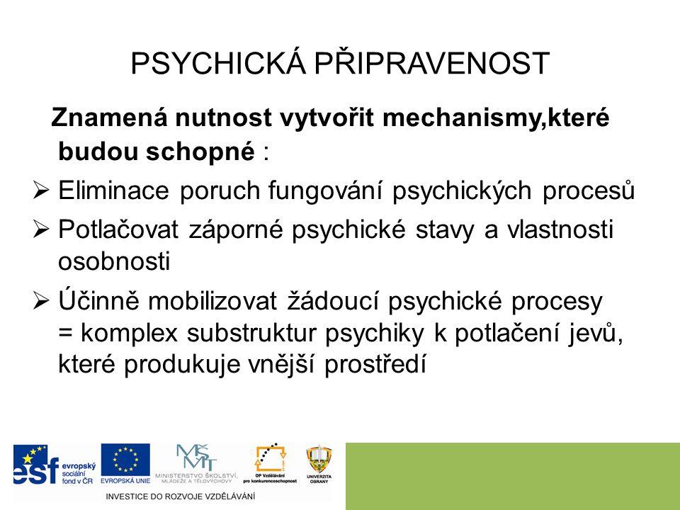 PSYCHICKÁ PŘIPRAVENOST Znamená nutnost vytvořit mechanismy,které budou schopné :  Eliminace poruch fungování psychických procesů  Potlačovat záporné psychické stavy a vlastnosti osobnosti  Účinně mobilizovat žádoucí psychické procesy = komplex substruktur psychiky k potlačení jevů, které produkuje vnější prostředí