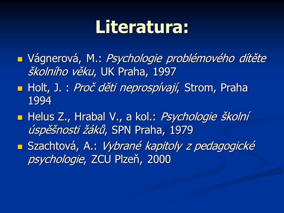 Literatura: Vágnerová, M.: Psychologie problémového dítěte školního věku, UK Praha, 1997 Vágnerová, M.: Psychologie problémového dítěte školního věku, UK Praha, 1997 Holt, J.