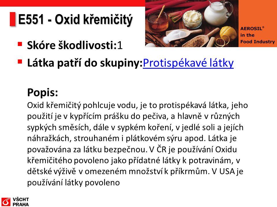 E551 - Oxid křemičitý  Skóre škodlivosti:1  Látka patří do skupiny:Protispékavé látky Popis: Oxid křemičitý pohlcuje vodu, je to protispékavá látka, jeho použití je v kypřícím prášku do pečiva, a hlavně v různých sypkých směsích, dále v sypkém koření, v jedlé soli a jejích náhražkách, strouhaném i plátkovém sýru apod.