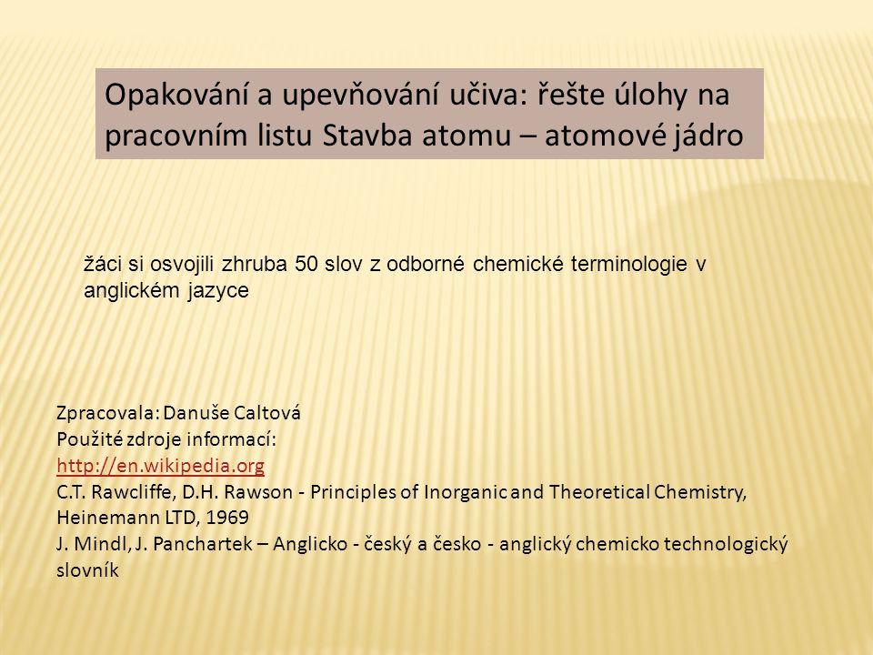 Opakování a upevňování učiva: řešte úlohy na pracovním listu Stavba atomu – atomové jádro Zpracovala: Danuše Caltová Použité zdroje informací: http://en.wikipedia.org C.T.
