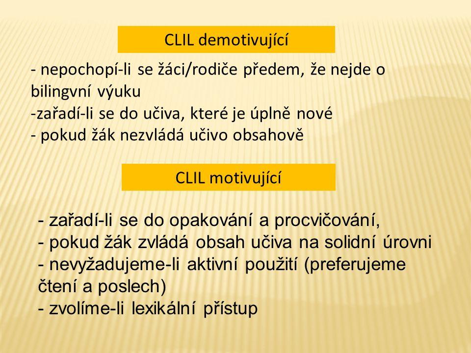 - nepochopí-li se žáci/rodiče předem, že nejde o bilingvní výuku -zařadí-li se do učiva, které je úplně nové - pokud žák nezvládá učivo obsahově CLIL demotivující CLIL motivující - zařadí-li se do opakování a procvičování, - pokud žák zvládá obsah učiva na solidní úrovni - nevyžadujeme-li aktivní použití (preferujeme čtení a poslech) - zvolíme-li lexikální přístup