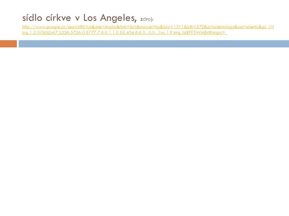 sídlo církve v Los Angeles, zdroj: http://www.google.cz/search?hl=cs&site=imghp&tbm=isch&source=hp&biw=1311&bih=572&q=scientology&oq=sciento&gs_l=i mg.1.2.0l3j0i24l7.2226.5726.0.8777.7.6.0.1.1.0.85.404.6.6.0...0.0...1ac.1.9.img.JldEFF3WMBs#imgrc=_ http://www.google.cz/search?hl=cs&site=imghp&tbm=isch&source=hp&biw=1311&bih=572&q=scientology&oq=sciento&gs_l=i mg.1.2.0l3j0i24l7.2226.5726.0.8777.7.6.0.1.1.0.85.404.6.6.0...0.0...1ac.1.9.img.JldEFF3WMBs#imgrc=_