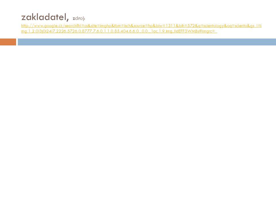 zakladatel, zdroj: http://www.google.cz/search?hl=cs&site=imghp&tbm=isch&source=hp&biw=1311&bih=572&q=scientology&oq=sciento&gs_l=i mg.1.2.0l3j0i24l7.2226.5726.0.8777.7.6.0.1.1.0.85.404.6.6.0...0.0...1ac.1.9.img.JldEFF3WMBs#imgrc=_ http://www.google.cz/search?hl=cs&site=imghp&tbm=isch&source=hp&biw=1311&bih=572&q=scientology&oq=sciento&gs_l=i mg.1.2.0l3j0i24l7.2226.5726.0.8777.7.6.0.1.1.0.85.404.6.6.0...0.0...1ac.1.9.img.JldEFF3WMBs#imgrc=_