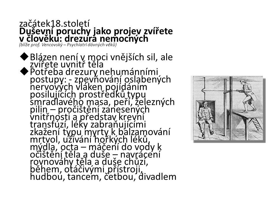 začátek18.století Duševní poruchy jako projev zvířete v člověku: drezura nemocných (blíže prof. Vencovský – Psychiatri dávných věků)  Blázen není v m