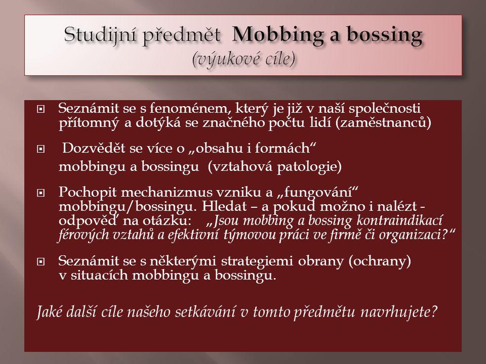 """ Seznámit se s fenoménem, který je již v naší společnosti přítomný a dotýká se značného počtu lidí (zaměstnanců)  Dozvědět se více o """"obsahu i formách mobbingu a bossingu (vztahová patologie)  Pochopit mechanizmus vzniku a """"fungování mobbingu/bossingu."""