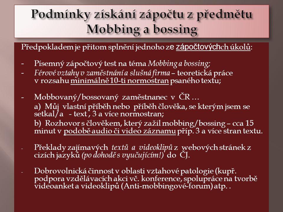 Předpokladem je přitom splnění jednoho z e zápočtových ch úkolů: - Písemný zápočtový test na téma Mobbing a bossing; - Férové vztahy v zaměstnání a slušná firma – teoretická práce v rozsahu minimálně 10-ti normostran psaného textu; - Mobbovaný/bossovaný zaměstnanec v ČR … a) Můj vlastní příběh nebo příběh člověka, se kterým jsem se setkal/a - text, 3 a více normostran; b) Rozhovor s člověkem, který zažil mobbing/bossing – cca 15 minut v podobě audio či video záznamu příp.
