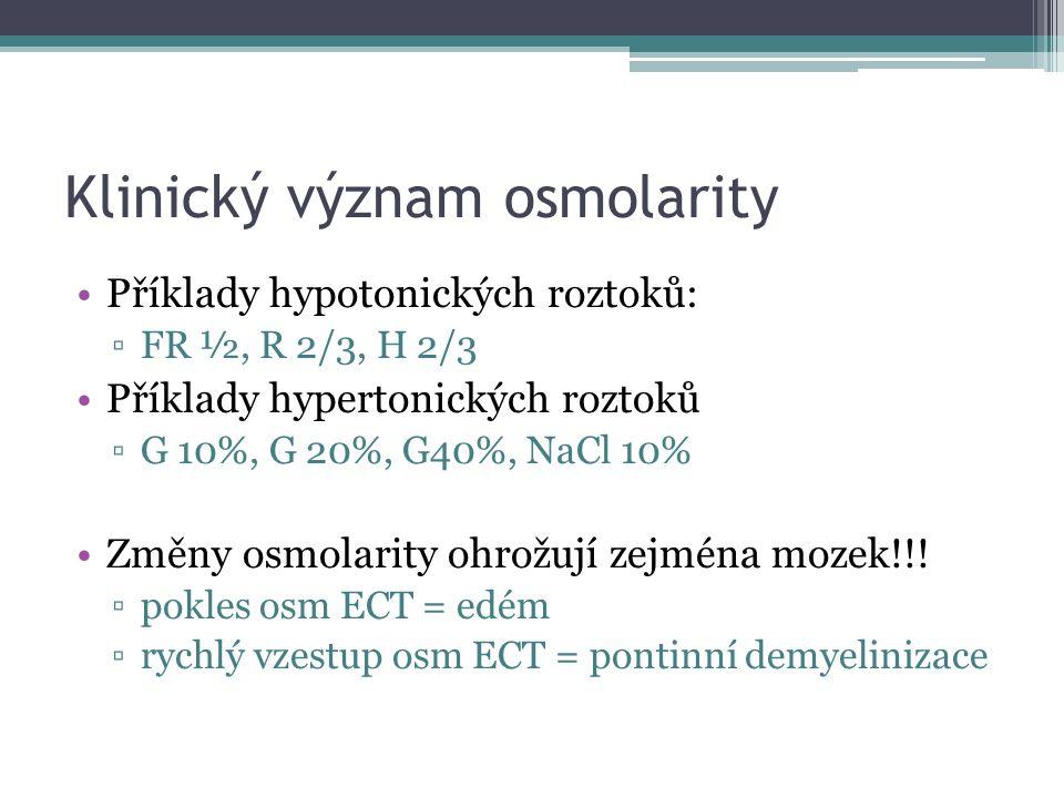 Klinický význam osmolarity Příklady hypotonických roztoků: ▫FR ½, R 2/3, H 2/3 Příklady hypertonických roztoků ▫G 10%, G 20%, G40%, NaCl 10% Změny osmolarity ohrožují zejména mozek!!.