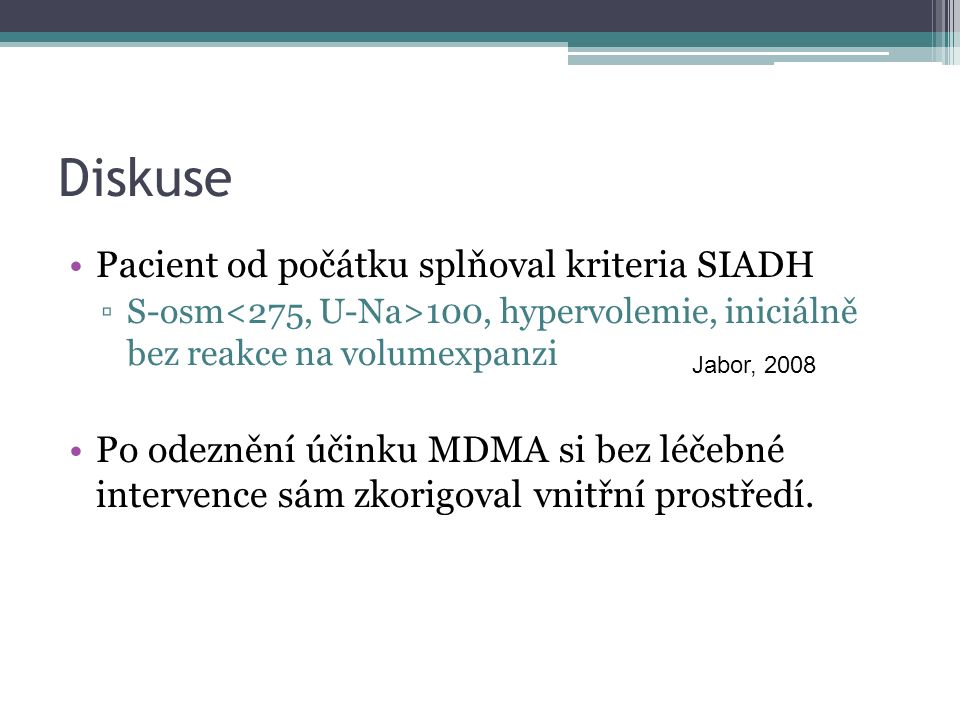 Diskuse Pacient od počátku splňoval kriteria SIADH ▫S-osm 100, hypervolemie, iniciálně bez reakce na volumexpanzi Po odeznění účinku MDMA si bez léčebné intervence sám zkorigoval vnitřní prostředí.