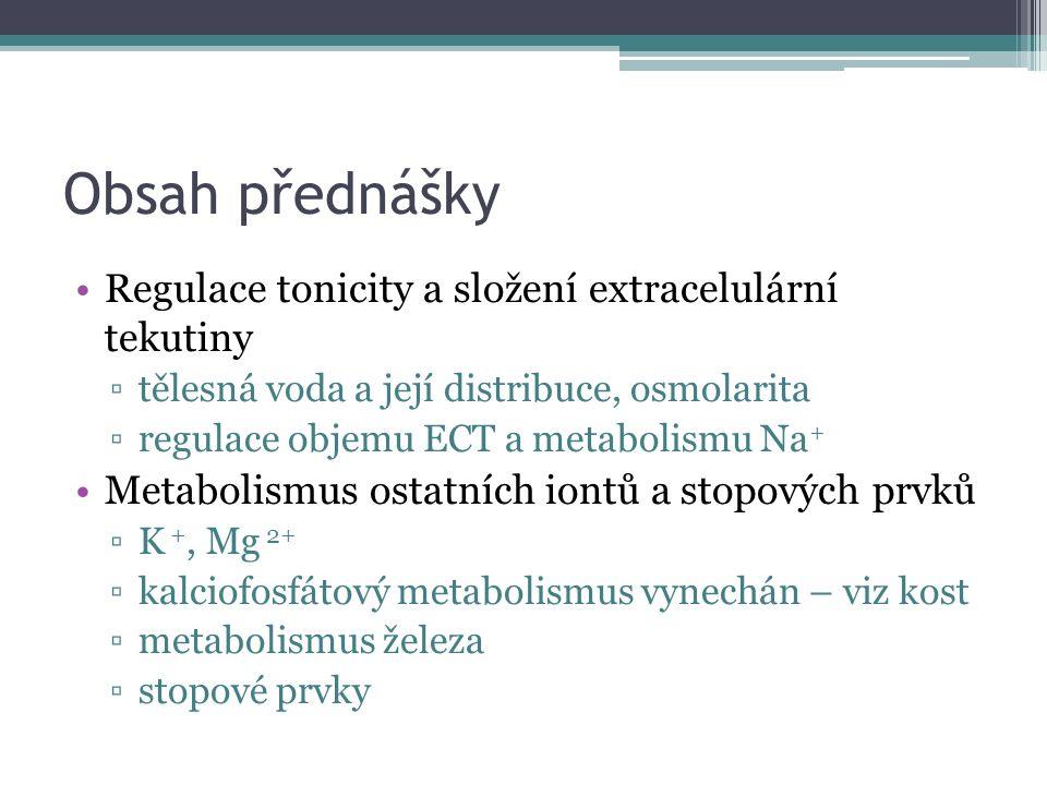 Obsah přednášky Regulace tonicity a složení extracelulární tekutiny ▫tělesná voda a její distribuce, osmolarita ▫regulace objemu ECT a metabolismu Na + Metabolismus ostatních iontů a stopových prvků ▫K +, Mg 2+ ▫kalciofosfátový metabolismus vynechán – viz kost ▫metabolismus železa ▫stopové prvky