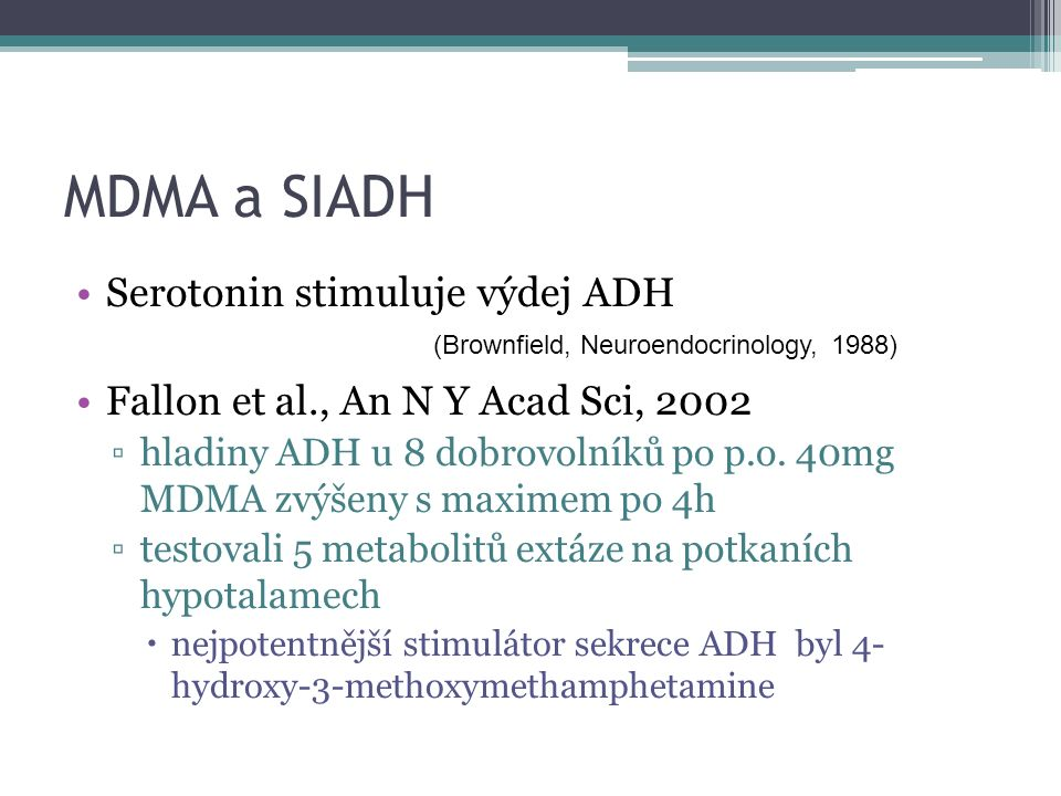 MDMA a SIADH Serotonin stimuluje výdej ADH Fallon et al., An N Y Acad Sci, 2002 ▫hladiny ADH u 8 dobrovolníků po p.o.