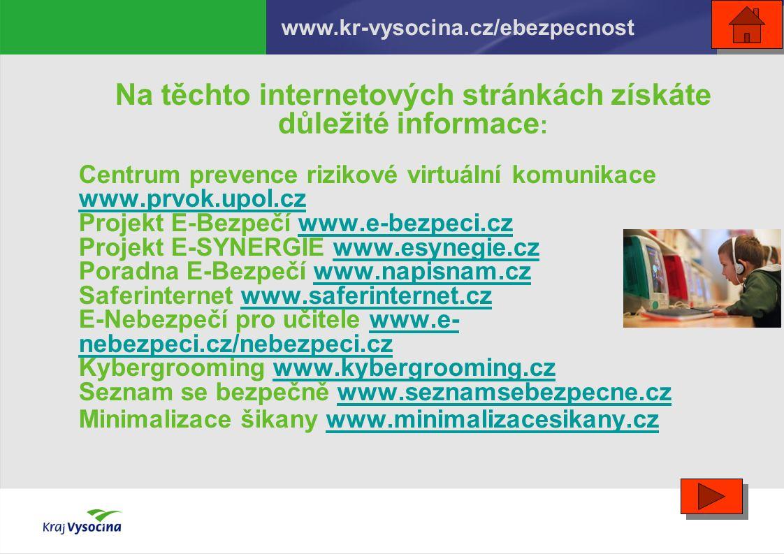 Na těchto internetových stránkách získáte důležité informace : Centrum prevence rizikové virtuální komunikace www.prvok.upol.cz Projekt E-Bezpečí www.e-bezpeci.czwww.e-bezpeci.cz Projekt E-SYNERGIE www.esynegie.czwww.esynegie.cz Poradna E-Bezpečí www.napisnam.czwww.napisnam.cz Saferinternet www.saferinternet.czwww.saferinternet.cz E-Nebezpečí pro učitele www.e- nebezpeci.cz/nebezpeci.czwww.e- nebezpeci.cz/nebezpeci.cz Kybergrooming www.kybergrooming.czwww.kybergrooming.cz Seznam se bezpečně www.seznamsebezpecne.czwww.seznamsebezpecne.cz Minimalizace šikany www.minimalizacesikany.czwww.minimalizacesikany.cz www.kr-vysocina.cz/ebezpecnost