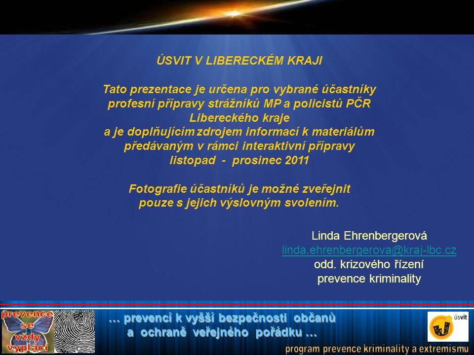 … prevencí k vyšší bezpečnosti občanů a ochraně veřejného pořádku … ÚSVIT V LIBERECKÉM KRAJI Tato prezentace je určena pro vybrané účastníky profesní přípravy strážníků MP a policistů PČR Libereckého kraje a je doplňujícím zdrojem informací k materiálům předávaným v rámci interaktivní přípravy listopad - prosinec 2011 Fotografie účastníků je možné zveřejnit pouze s jejich výslovným svolením.