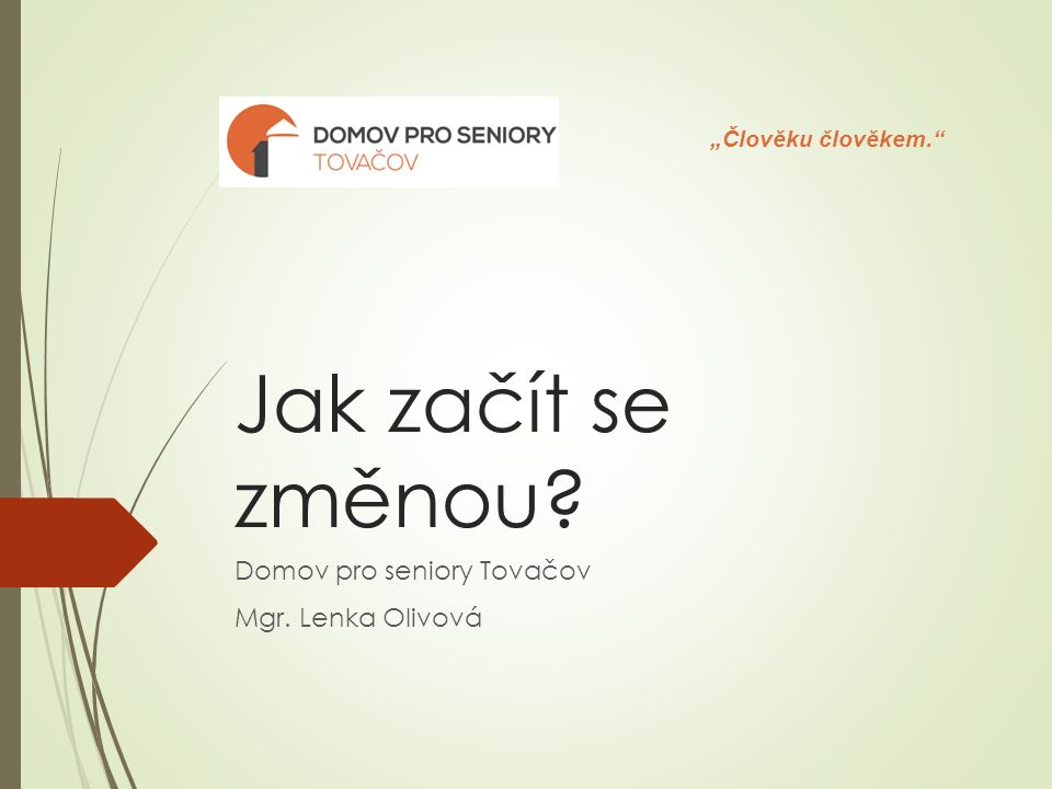 """Jak začít se změnou Domov pro seniory Tovačov Mgr. Lenka Olivová """"Člověku člověkem."""
