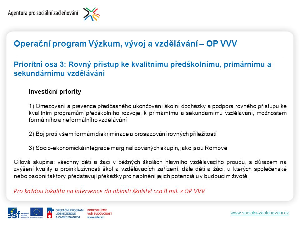 www.socialni-zaclenovani.cz Operační program Výzkum, vývoj a vzdělávání – OP VVV Prioritní osa 3: Rovný přístup ke kvalitnímu předškolnímu, primárnímu a sekundárnímu vzdělávání Investiční priority 1) Omezování a prevence předčasného ukončování školní docházky a podpora rovného přístupu ke kvalitním programům předškolního rozvoje, k primárnímu a sekundárnímu vzdělávání, možnostem formálního a neformálního vzdělávání 2) Boj proti všem formám diskriminace a prosazování rovných příležitostí 3) Socio-ekonomická integrace marginalizovaných skupin, jako jsou Romové Cílová skupina: všechny děti a žáci v běžných školách hlavního vzdělávacího proudu, s důrazem na zvýšení kvality a proinkluzivnosti škol a vzdělávacích zařízení, dále děti a žáci, u kterých společenské nebo osobní faktory, představují překážky pro naplnění jejich potenciálu v budoucím životě.
